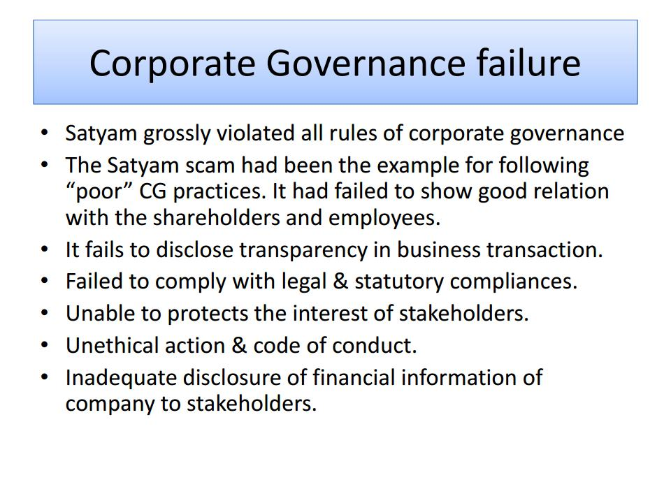 governance failure at satyam 2 Governance failure at enron enron corporation was an american energy company based in houston, tx before its bankruptcy in late 2001, enron employed approximately 22,000 employees and was one of the world's leading electricity, natural gas, pulp and paper.